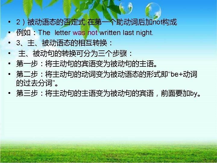 • • • 2)被动语态的否定式: 在第一个助动词后加not构成 例如:The letter was not written last night. 3、主、被动语态的相互转换: