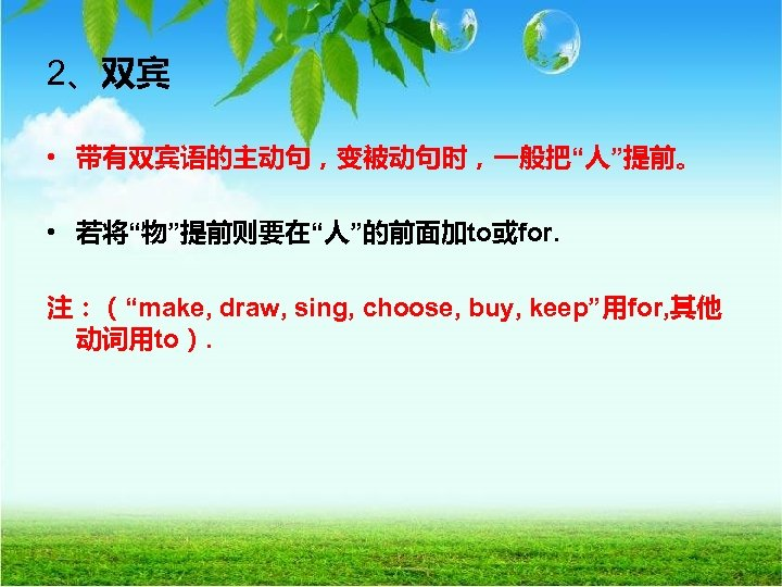 """2、双宾 • 带有双宾语的主动句,变被动句时,一般把""""人""""提前。 • 若将""""物""""提前则要在""""人""""的前面加to或for. 注:(""""make, draw, sing, choose, buy, keep""""用for, 其他 动词用to)."""