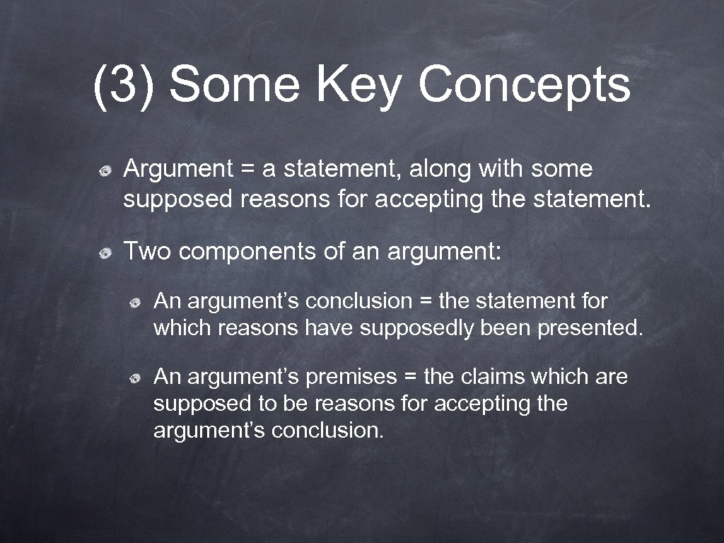 (3) Some Key Concepts Argument = a statement, along with some supposed reasons for