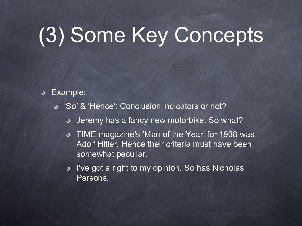 (3) Some Key Concepts Example: 'So' & 'Hence': Conclusion indicators or not? Jeremy has