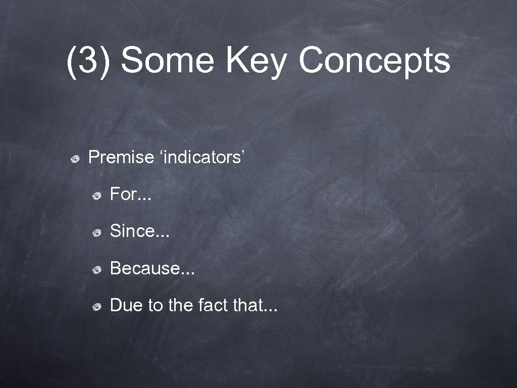 (3) Some Key Concepts Premise 'indicators' For. . . Since. . . Because. .