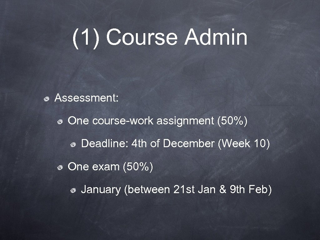 (1) Course Admin Assessment: One course-work assignment (50%) Deadline: 4 th of December (Week