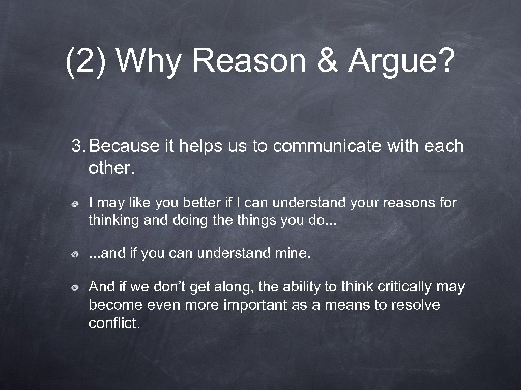 (2) Why Reason & Argue? 3. Because it helps us to communicate with each
