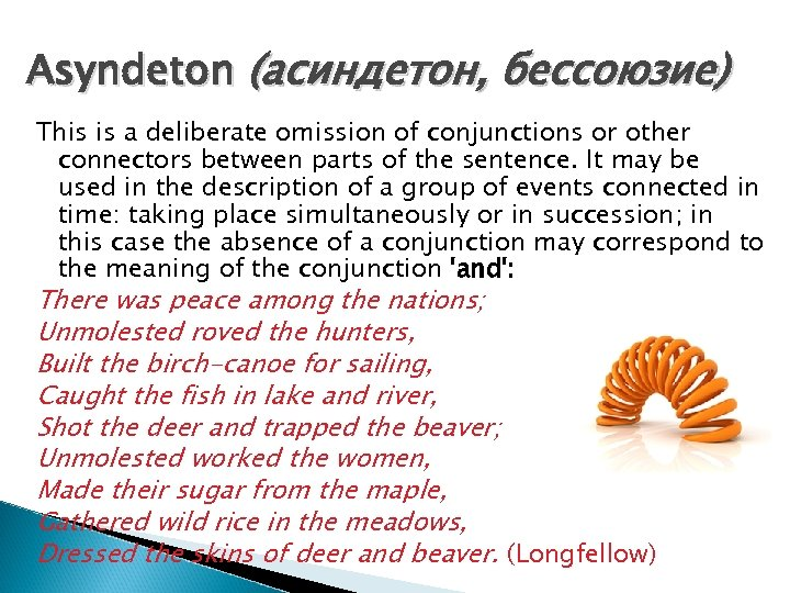 Asyndeton (асиндетон, бессоюзие) This is a deliberate omission of conjunctions or other connectors between