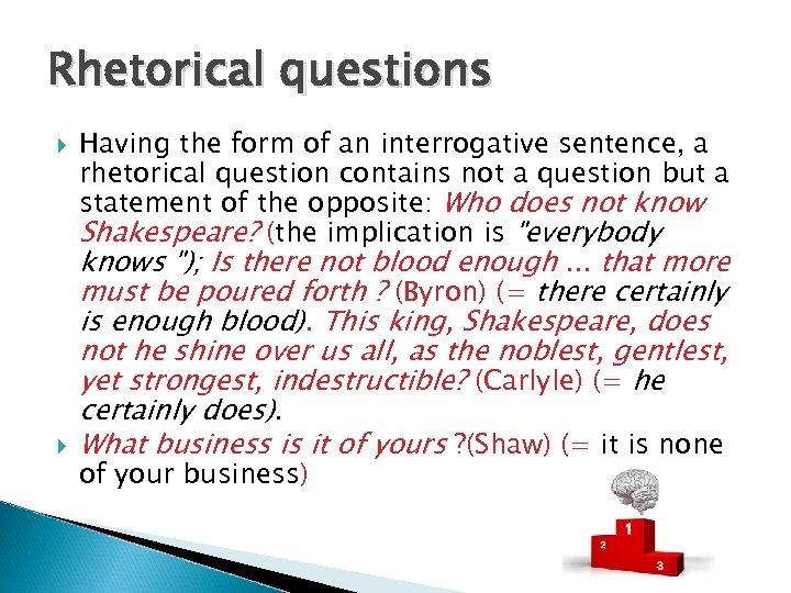 Rhetorical questions Having the form of an interrogative sentence, a rhetorical question contains not