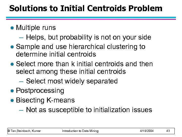 Solutions to Initial Centroids Problem Multiple runs – Helps, but probability is not on