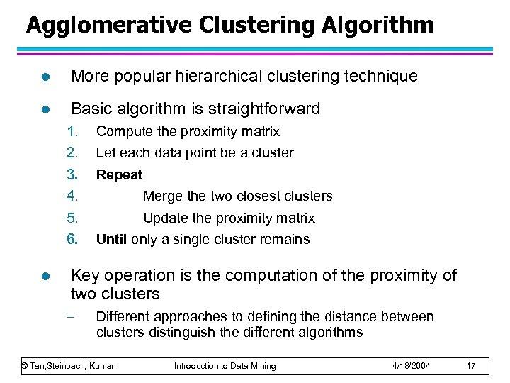 Agglomerative Clustering Algorithm l More popular hierarchical clustering technique l Basic algorithm is straightforward