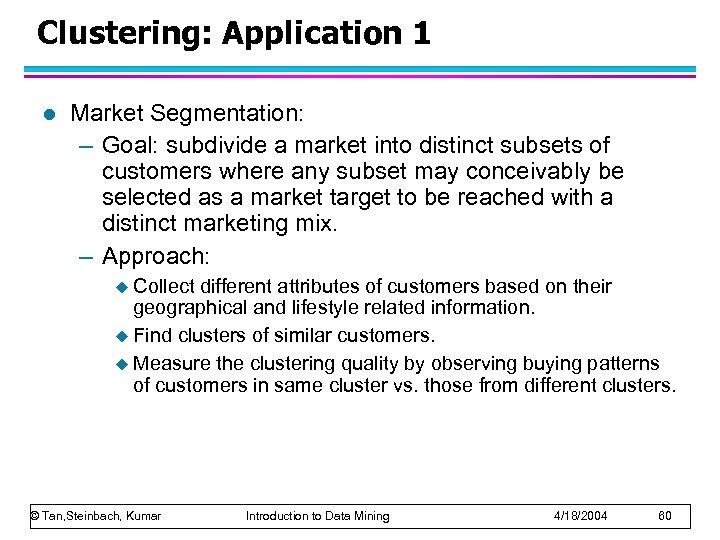 Clustering: Application 1 l Market Segmentation: – Goal: subdivide a market into distinct subsets