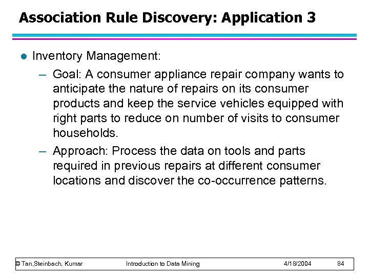 Association Rule Discovery: Application 3 l Inventory Management: – Goal: A consumer appliance repair