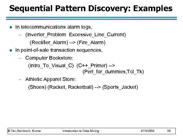Sequential Pattern Discovery: Examples l l In telecommunications alarm logs, – (Inverter_Problem Excessive_Line_Current) (Rectifier_Alarm)