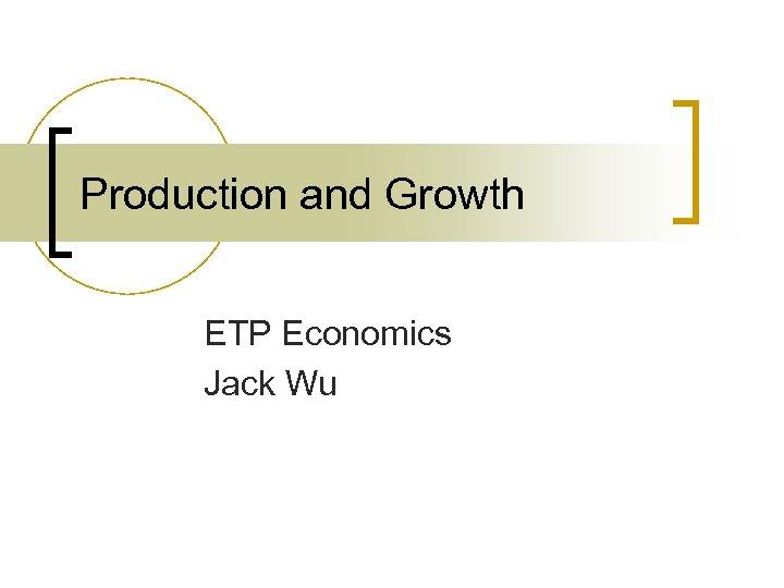 Production and Growth ETP Economics Jack Wu