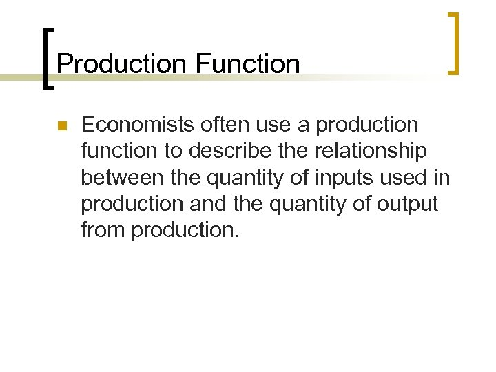 Production Function n Economists often use a production function to describe the relationship between