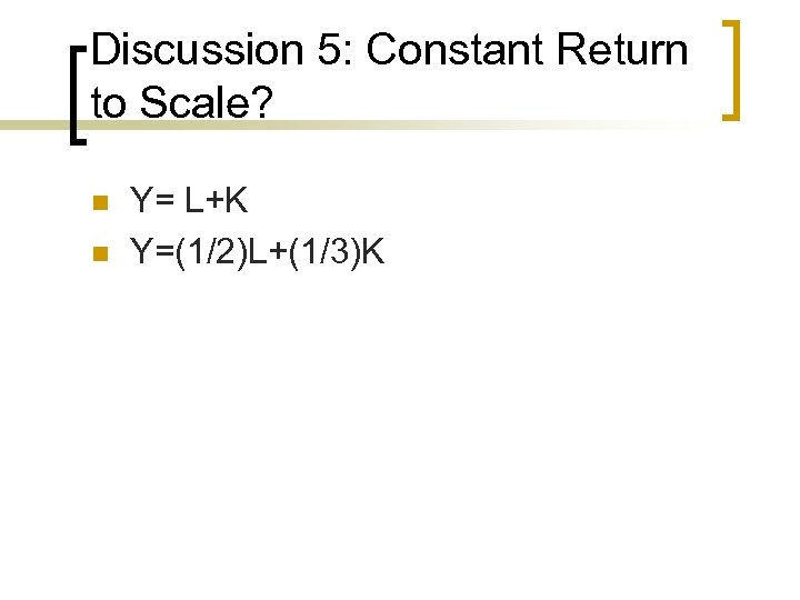 Discussion 5: Constant Return to Scale? n n Y= L+K Y=(1/2)L+(1/3)K