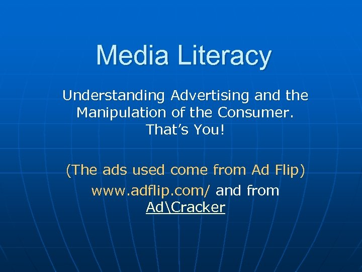Media Literacy Understanding Advertising and the Manipulation of the Consumer. That's You! (The ads