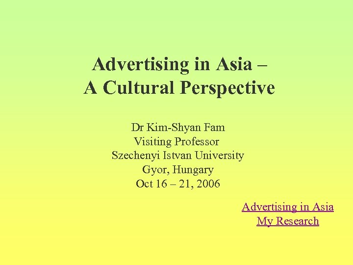 Advertising in Asia – A Cultural Perspective Dr Kim-Shyan Fam Visiting Professor Szechenyi Istvan