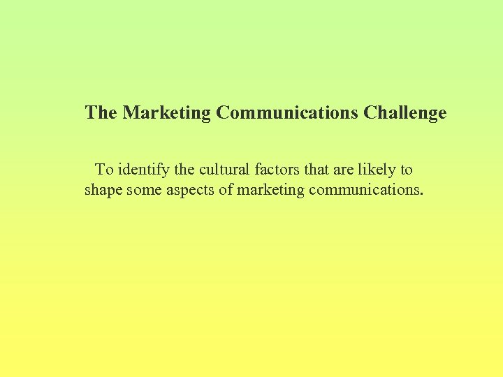 The Marketing Communications Challenge To identify the cultural factors that are likely to shape
