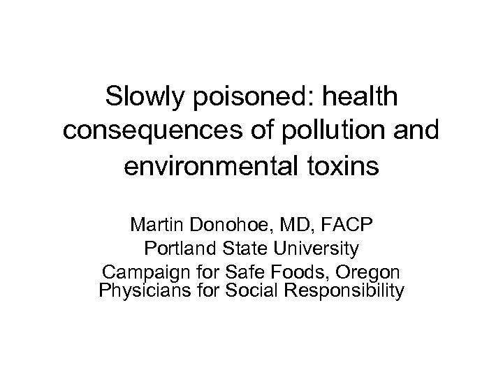 Slowly poisoned: health consequences of pollution and environmental toxins Martin Donohoe, MD, FACP Portland