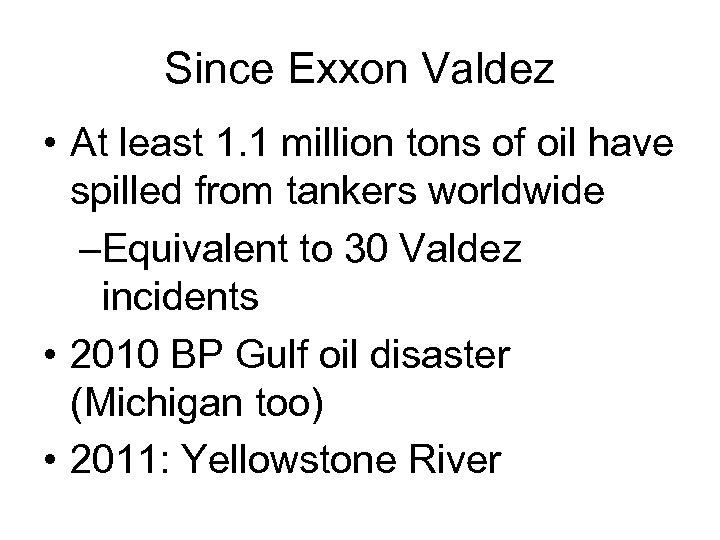 Since Exxon Valdez • At least 1. 1 million tons of oil have spilled