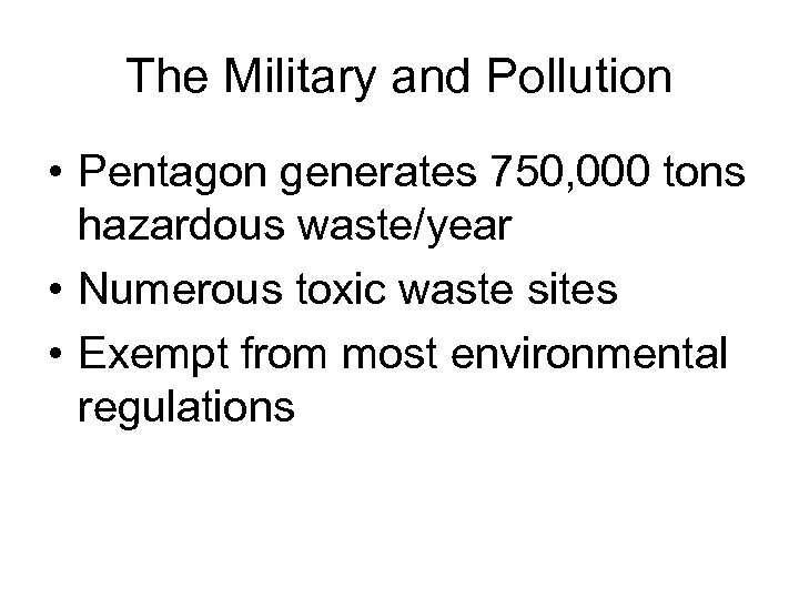 The Military and Pollution • Pentagon generates 750, 000 tons hazardous waste/year • Numerous
