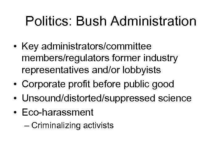 Politics: Bush Administration • Key administrators/committee members/regulators former industry representatives and/or lobbyists • Corporate