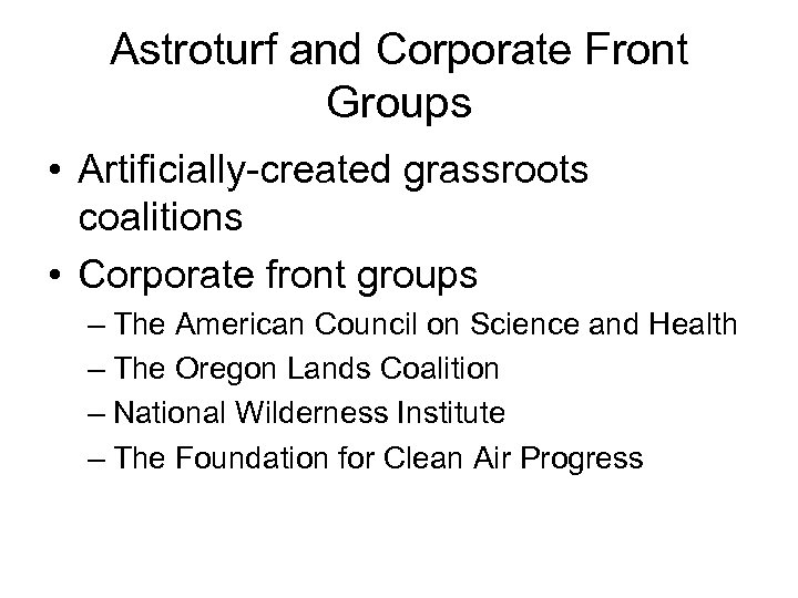 Astroturf and Corporate Front Groups • Artificially-created grassroots coalitions • Corporate front groups –