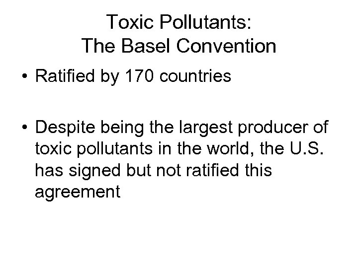 Toxic Pollutants: The Basel Convention • Ratified by 170 countries • Despite being the