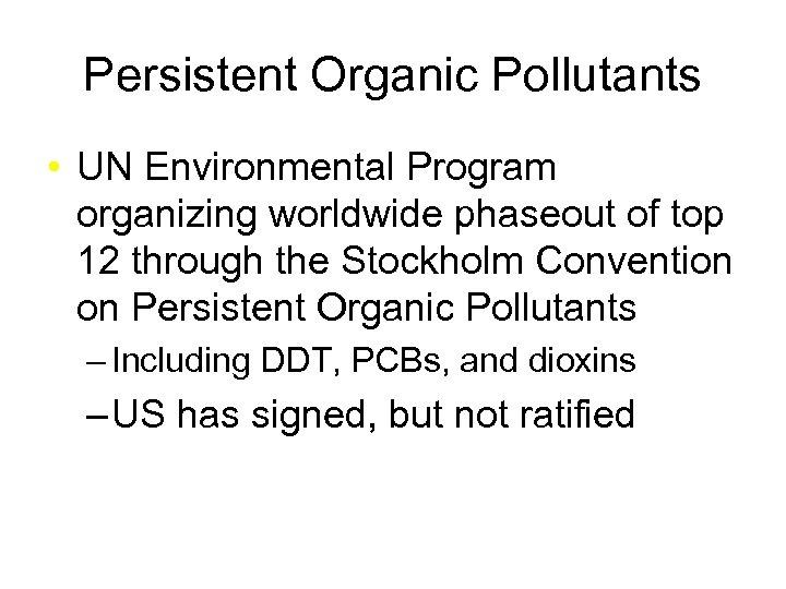 Persistent Organic Pollutants • UN Environmental Program organizing worldwide phaseout of top 12 through