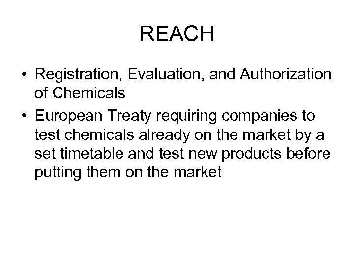 REACH • Registration, Evaluation, and Authorization of Chemicals • European Treaty requiring companies to