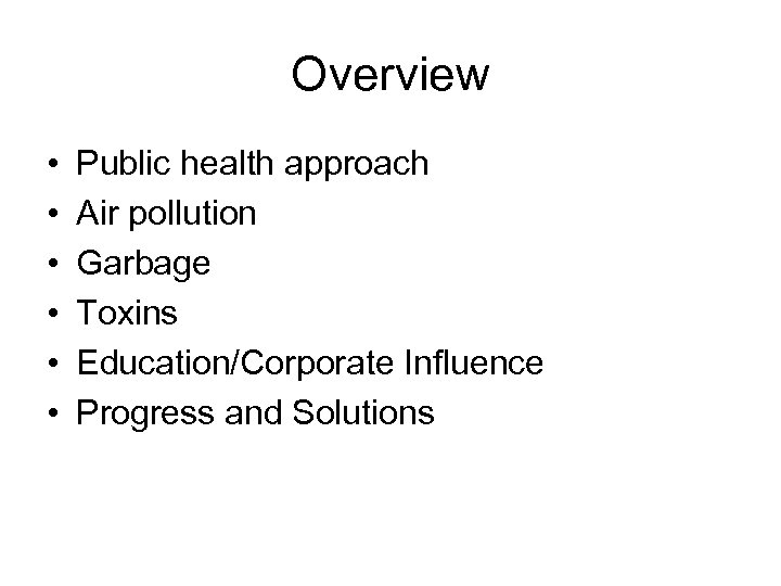 Overview • • • Public health approach Air pollution Garbage Toxins Education/Corporate Influence Progress