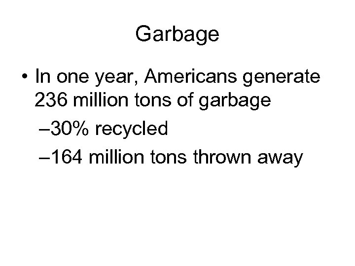 Garbage • In one year, Americans generate 236 million tons of garbage – 30%