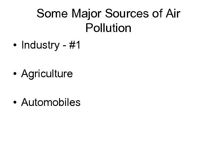 Some Major Sources of Air Pollution • Industry - #1 • Agriculture • Automobiles