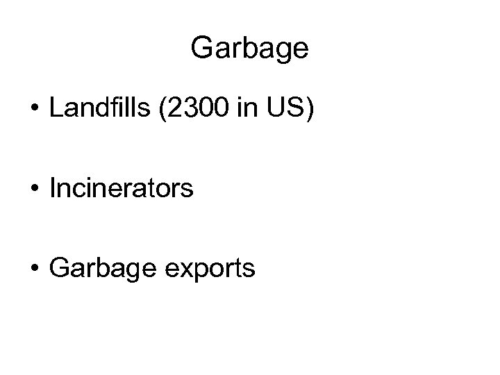 Garbage • Landfills (2300 in US) • Incinerators • Garbage exports