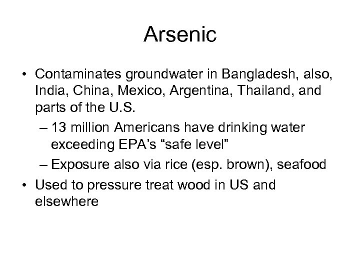 Arsenic • Contaminates groundwater in Bangladesh, also, India, China, Mexico, Argentina, Thailand, and parts