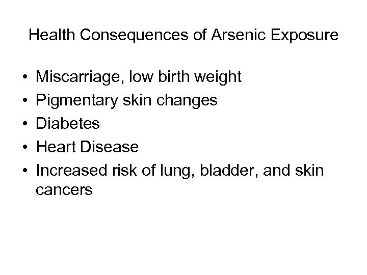 Health Consequences of Arsenic Exposure • • • Miscarriage, low birth weight Pigmentary skin
