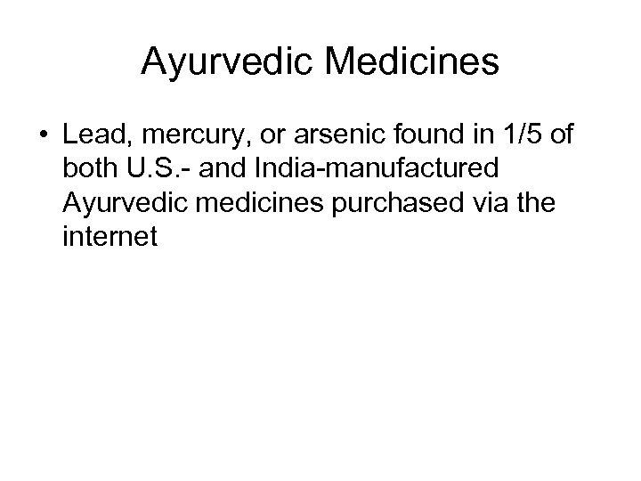 Ayurvedic Medicines • Lead, mercury, or arsenic found in 1/5 of both U. S.