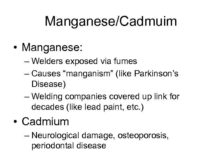 """Manganese/Cadmuim • Manganese: – Welders exposed via fumes – Causes """"manganism"""" (like Parkinson's Disease)"""