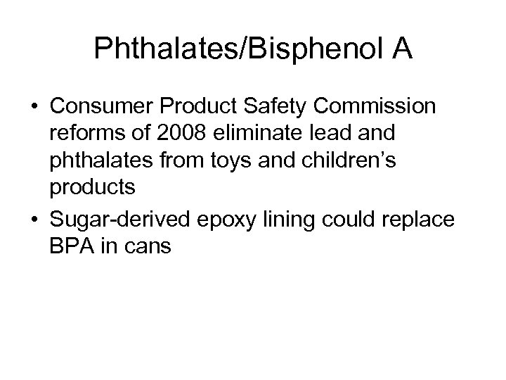 Phthalates/Bisphenol A • Consumer Product Safety Commission reforms of 2008 eliminate lead and phthalates