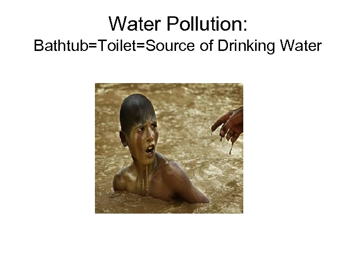 Water Pollution: Bathtub=Toilet=Source of Drinking Water