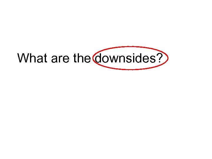 What are the downsides?