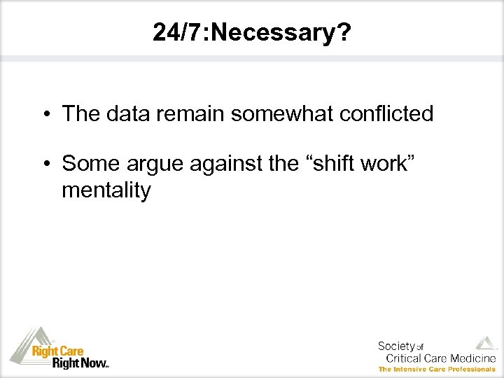 "24/7: Necessary? • The data remain somewhat conflicted • Some argue against the ""shift"