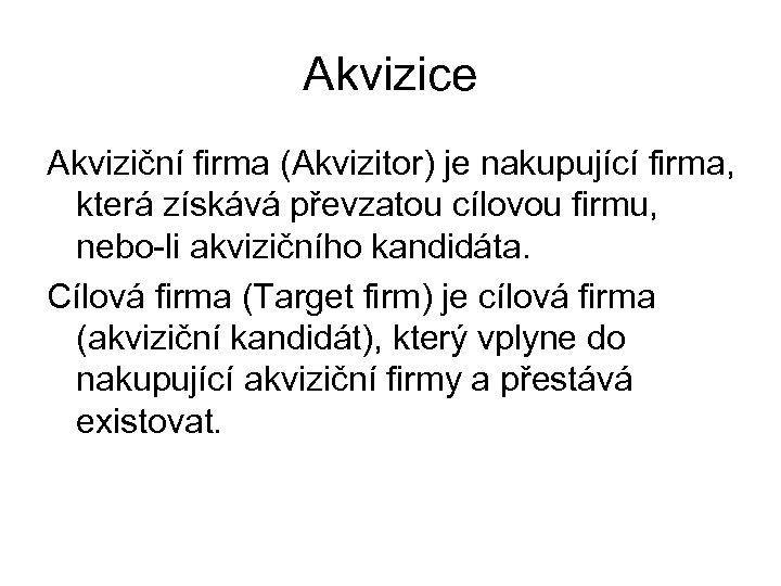 Akvizice Akviziční firma (Akvizitor) je nakupující firma, která získává převzatou cílovou firmu, nebo-li akvizičního