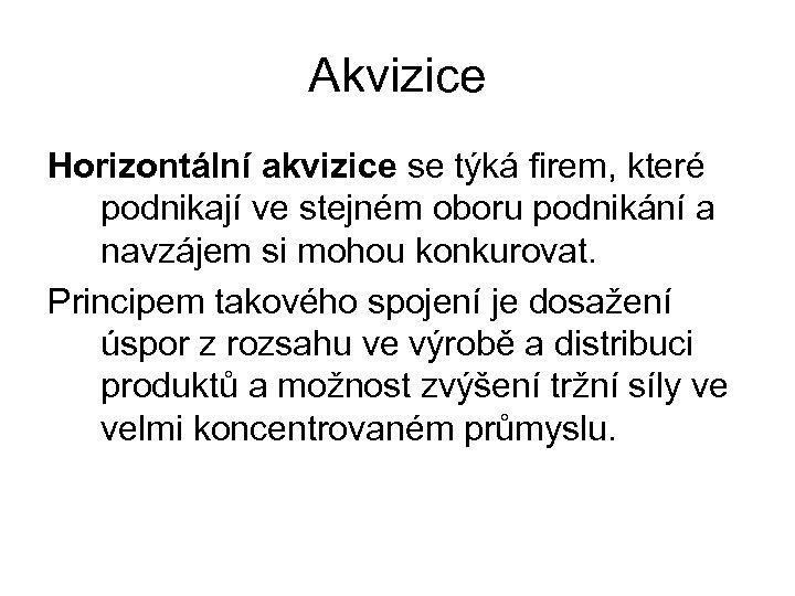 Akvizice Horizontální akvizice se týká firem, které podnikají ve stejném oboru podnikání a navzájem