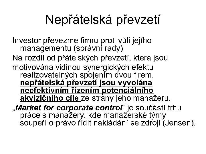 Nepřátelská převzetí Investor převezme firmu proti vůli jejího managementu (správní rady) Na rozdíl od