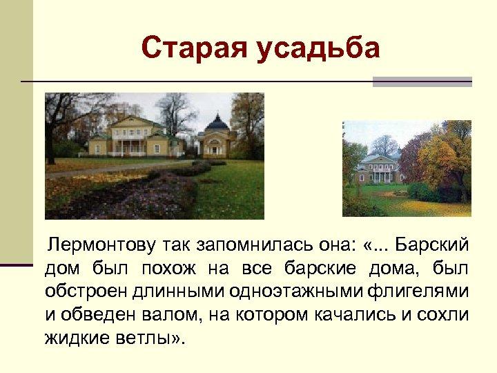 Старая усадьба Лермонтову так запомнилась она: «. . . Барский дом был похож на