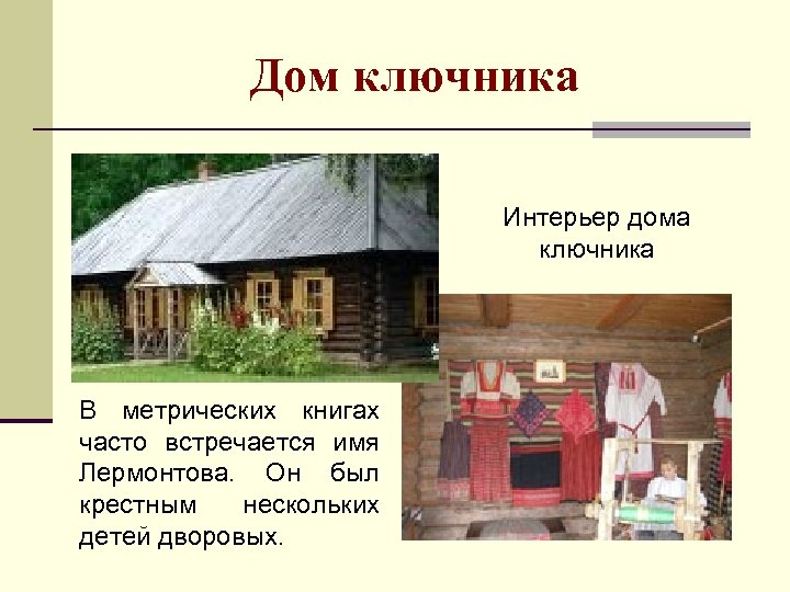 Дом ключника Интерьер дома ключника В метрических книгах часто встречается имя Лермонтова. Он был