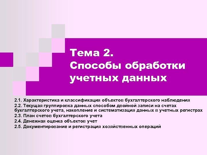 Тема 2. Способы обработки учетных данных 2. 1. Характеристика и классификация объектов бухгалтерского наблюдения