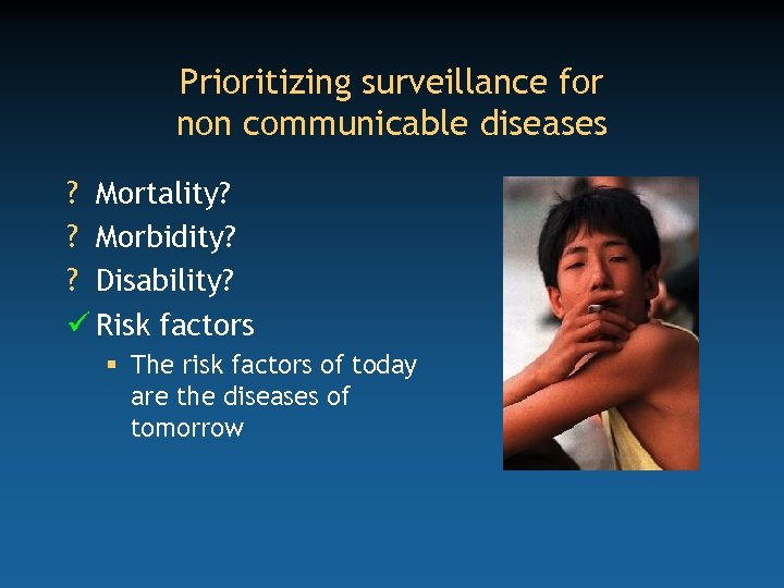 Prioritizing surveillance for non communicable diseases ? Mortality? ? Morbidity? ? Disability? ü Risk