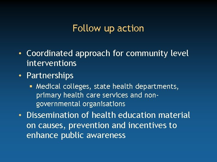 Follow up action • Coordinated approach for community level interventions • Partnerships § Medical