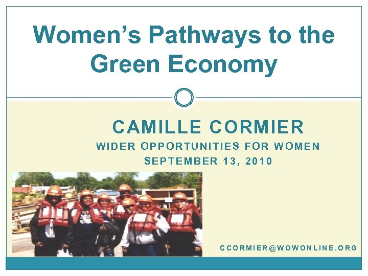 Women's Pathways to the Green Economy CAMILLE CORMIER WIDER OPPORTUNITIES FOR WOMEN SEPTEMBER 13,