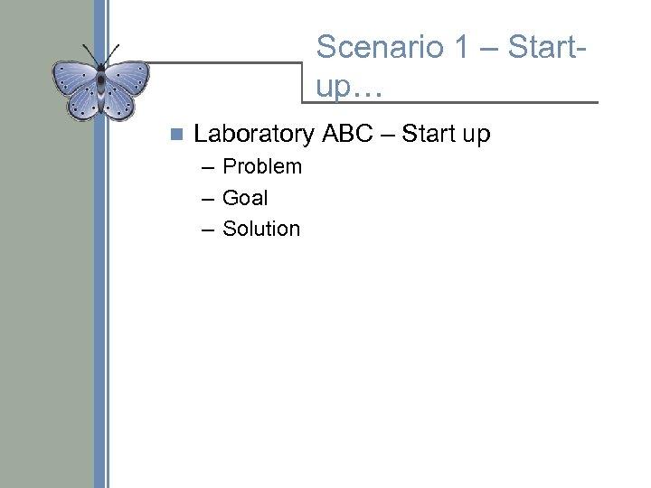Scenario 1 – Startup… n Laboratory ABC – Start up – Problem – Goal